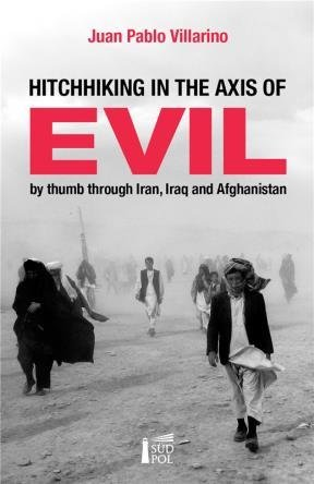 Hitchhiking in the axis of evil : by thumb through Irak Iran and Afghanistan