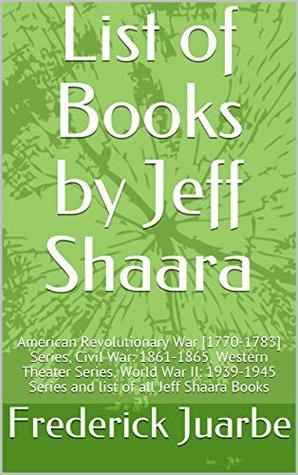 List of Books by Jeff Shaara: American Revolutionary War [1770-1783] Series, Civil War: 1861-1865, Western Theater Series, World War II: 1939-1945 Series and list of all Jeff Shaara Books