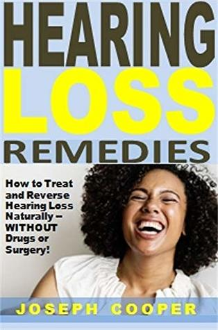 Hearing Loss Remedies: How to Treat and Reverse Hearing Loss Naturally -- WITHOUT Drugs or Surgery!