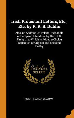 Irish Protestant Letters, Etc., Etc. by R. R. B. Dublin: Also, an Address on Ireland, the Cradle of European Literature. by Rev. J. B. Finlay ... to Which Is Added a Choice Collection of Original and Selected Poetry