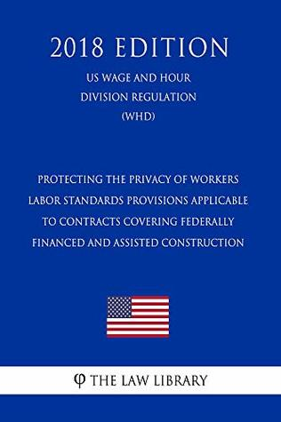 Protecting the Privacy of Workers - Labor Standards Provisions Applicable to Contracts Covering Federally Financed and Assisted Construction (US Wage and ... Division Regulation) (WHD) (2018 Edition)