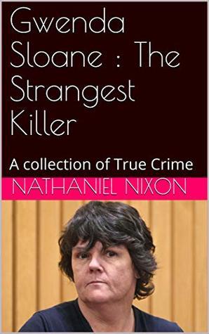Gwenda Sloane : The Strangest Killer: A collection of True Crime