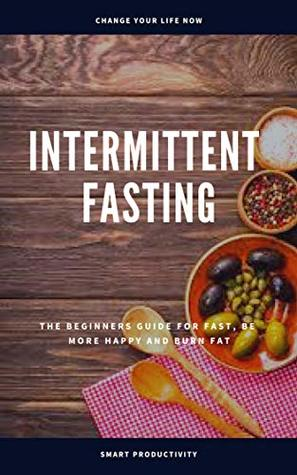 Intermittent Fasting: The Beginners Guide For Fast, Be More Happy And Burn Fat (Diet, Obesity, Slim Body, Keto Diet, Paleo Diet, Ketogenic Diet, Intermittent Fasting For Woman Book 10)