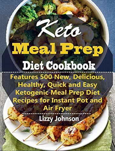 Keto Meal Prep Diet Cookbook: Features 500 New, Delicious, Healthy, Quick and Easy Ketogenic Meal Prep Diet Recipes for Instant Pot and Air Fryer