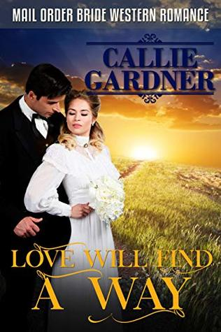 Mail Order Bride: Love Will Find A Way: Sweet, Clean, Inspirational Western Historical Romance