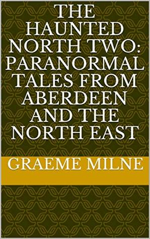 The Haunted North Two: Paranormal Tales from Aberdeen and the North East