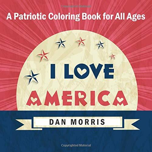 I Love America: A Patriotic Coloring Book for All Ages: (Volume 2 of Patriotic Coloring Books Series by Dan Morris)