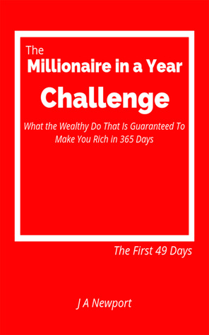 The Millionaire in a Year Challenge: What the Wealthy Do That Is Guaranteed To Make You Rich in 365 Days – The First 49 Days