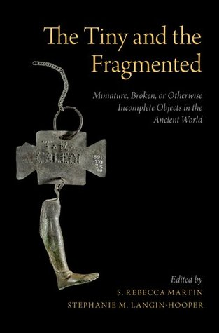 The Tiny and the Fragmented: Miniature, Broken, or Otherwise Incomplete Objects in the Ancient World