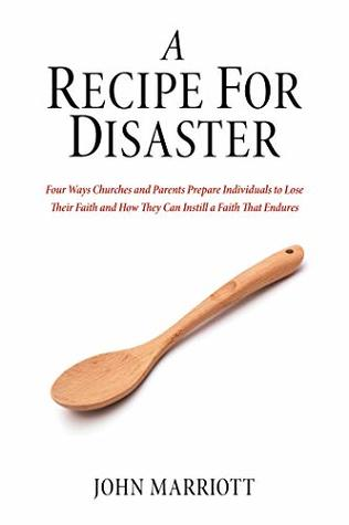 A Recipe for Disaster: Four Ways Churches and Parents Prepare Individuals to Lose Their Faith and How They Can Instill a Faith That Endures