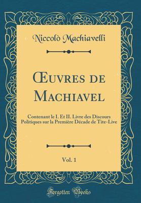 Oeuvres de Machiavel, Vol. 1: Contenant Le I. Et II. Livre Des Discours Politiques Sur La Premi�re D�cade de Tite-Live