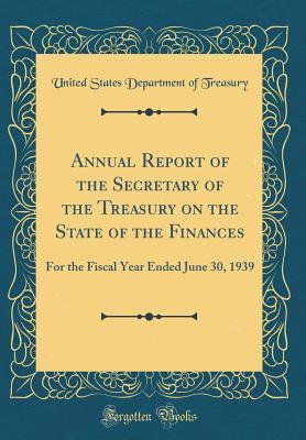 Annual Report of the Secretary of the Treasury on the State of the Finances: For the Fiscal Year Ended June 30, 1939