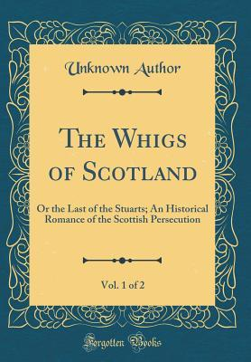 The Whigs of Scotland, Vol. 1 of 2: Or the Last of the Stuarts; An Historical Romance of the Scottish Persecution