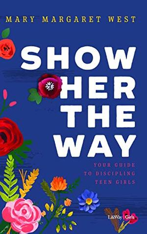 Show Her the Way: Your Guide to Discipling Teen Girls
