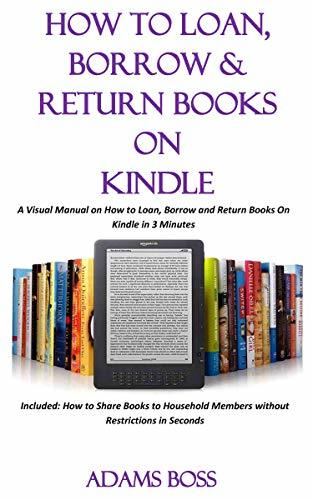 HOW TO LOAN, BORROW AND RETURN BOOKS ON KINDLE: A Visual Manual on How to Loan, Borrow and Return Books On Kindle in 3 Minutes Included: How to Share Books to Household Members...