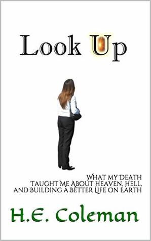 Look Up: What my Death Taught Me About Heaven, Hell, and Building a Better Life on Earth