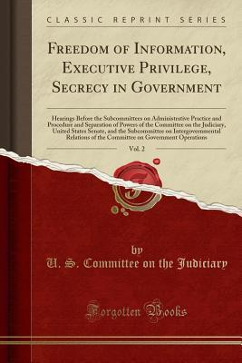 Freedom of Information, Executive Privilege, Secrecy in Government, Vol. 2: Hearings Before the Subcommittees on Administrative Practice and Procedure and Separation of Powers of the Committee on the Judiciary, United States Senate, and the Subcommittee O