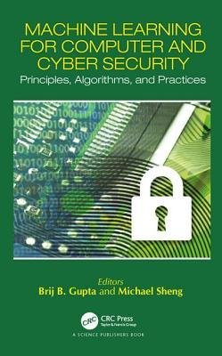 Machine Learning for Computer and Cyber Security: Principle, Algorithms, and Practices