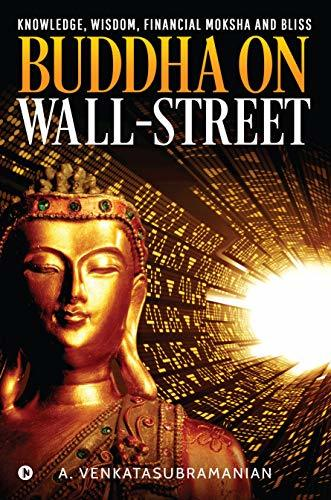 BUDDHA on WALL-STREET: Knowledge, Wisdom, Financial Moksha and Bliss ((Trilogy of Investments) Book 3)
