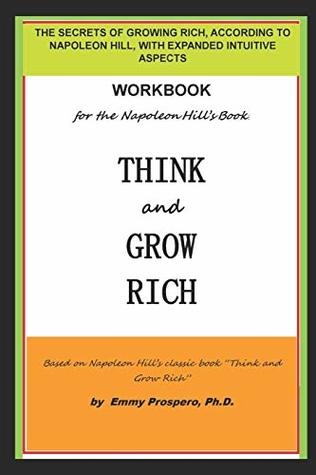 WORKBOOK for the THINK and GROW RICH BOOK BY NAPOLEON HILL: THE SECRETS OF GROWING RICH, ACCORDING TO NAPOLEON HILL, WITH EXPANDED INTUITIVE ASPECTS