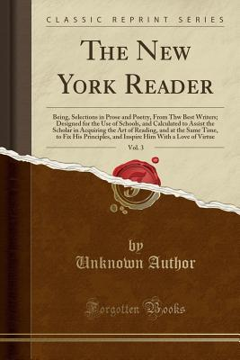 The New York Reader, Vol. 3: Being, Selections in Prose and Poetry, from Thw Best Writers; Designed for the Use of Schools, and Calculated to Assist the Scholar in Acquiring the Art of Reading, and at the Same Time, to Fix His Principles, and Inspire Him