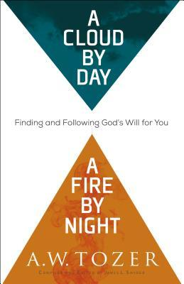 A Cloud by Day, a Fire by Night by A.W. Tozer