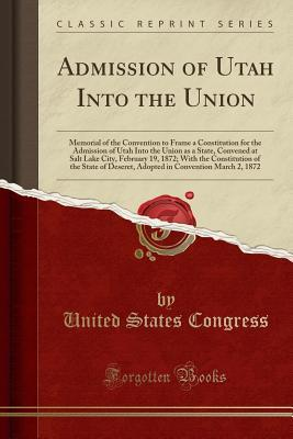 Admission of Utah Into the Union: Memorial of the Convention to Frame a Constitution for the Admission of Utah Into the Union as a State, Convened at Salt Lake City, February 19, 1872; With the Constitution of the State of Deseret, Adopted in Convention M