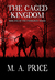 The Caged Kingdom by M.A. Price