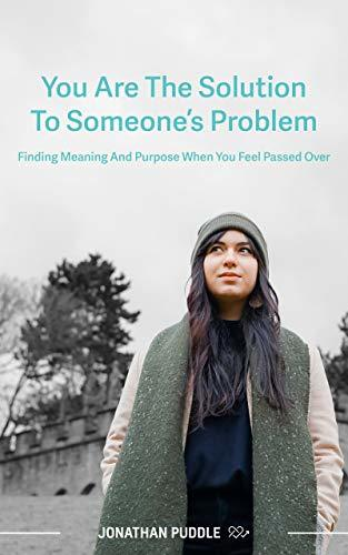 You Are The Solution to Someone's Problem: Finding Meaning and Purpose When You Feel Passed Over
