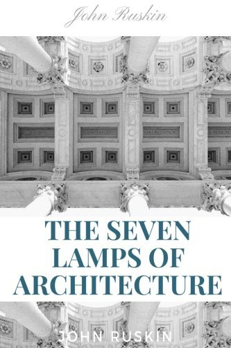 The Seven Lamps of Architecture by John Ruskin: The Seven Lamps of Architecture by John Ruskin