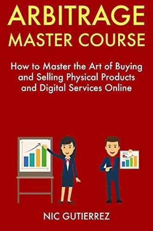 Arbitrage Master Course: How to Master the Art of Buying and Selling Physical Products and Digital Services Online