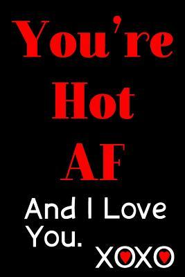 You're Hot AF and I Love You: Blank Lined Journal - Valentines Day Anniversary Gift 6x9 Notebook