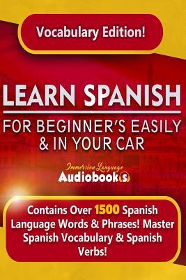 Learn Spanish for Beginner's Easily & in Your Car! Vocabulary Edition!: Contains Over 1500 Spanish Language Words & Phrases! Master Spanish Vocabulary & Spanish Verbs. Immersion Language Audiooks