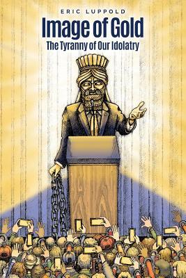 Image of Gold: The Tyranny of Our Idolatry