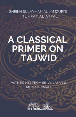 A Classical Primer on Tajwid: Sheikh Sulayman Al Jamzuri's Tuhfat Al Atfal- With Points from Ibn Al Jazari's Muqaddimah