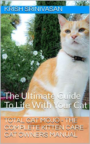 Total Cat Mojo - The Complete Kitten Care Cat Owners Manual: The Ultimate Guide To Life With Your Cat