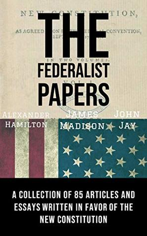 The Federalist Papers(annotated): A collection of 85 articles and essays Written in Favor of the New Constitution