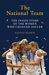 The National Team: How the US Women's Soccer Team Dreamed Big, Defied the Odds, and Changed the Game
