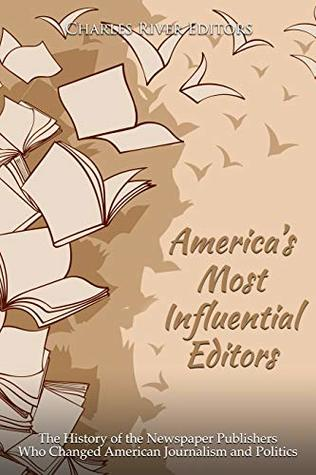 America's Most Influential Editors: The History of the Newspaper Publishers Who Changed American Journalism and Politics