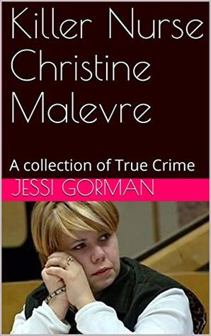 Killer Nurse Christine Malevre: A collection of True Crime