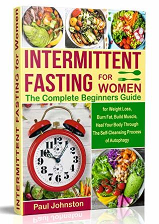 Intermittent Fasting for Women: The Complete Beginners Guide for Weight Loss , Burn Fat, Build Muscle, Heal Your Body Through The Self-Cleansing Process ... Autophagy (diet, book, books,women,healthy)