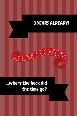3 Years Already! All My Love ...Where the Heck Did the Time Go?: 3rd Anniversary Journal
