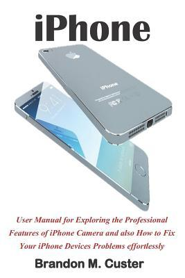 iPhone: User Manual for Exploring the Professional Features of iPhone Camera and Also How to Fix Your iPhone Devices Problems Effortlessly