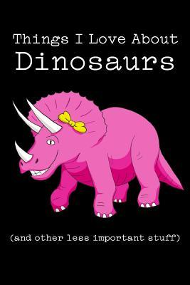 Things I Love about Dinosaurs (and Other Less Important Stuff): Blank Lined Journal