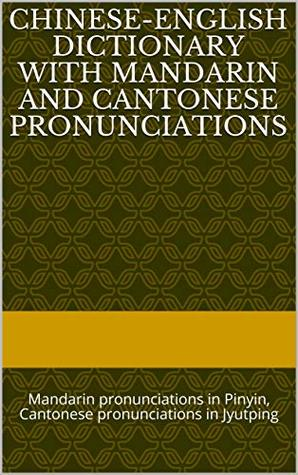 Chinese-English Dictionary with Mandarin and Cantonese Pronunciations: Mandarin pronunciations in Pinyin, Cantonese pronunciations in Jyutping
