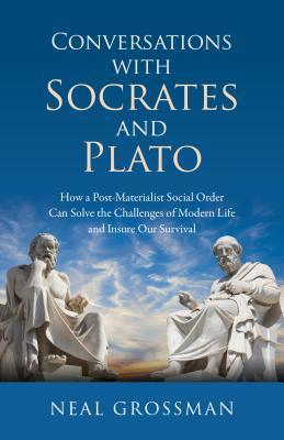 Conversations with Socrates and Plato: How a Post-Materialist Social Order Can Solve the Challenges of Modern Life and Insure Our Survival