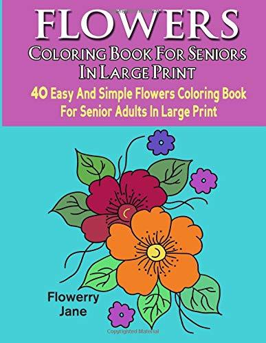Flower Coloring Book For Seniors In Large Print: 40 Easy And Simple Flowers Coloring Book For Senior Adults In Large Print (Flower Large Print Simple Coloring Book Series) (Volume 1)