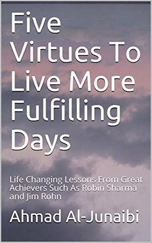 Five Virtues To Live More Fulfilling Days: Life Changing Lessons From Great Achievers Such As Robin Sharma and Jim Rohn