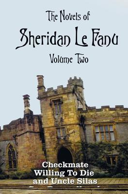 The Novels of Sheridan Le Fanu, Volume Two, Including (Complete and Unabridged: Checkmate, Willing to Die and Uncle Silas