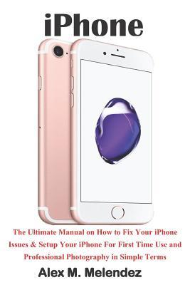 iPhone: The Ultimate Manual on How to Fix Your iPhone Issues & Setup Your iPhone for First Time Use and Professional Photography in Simple Terms
